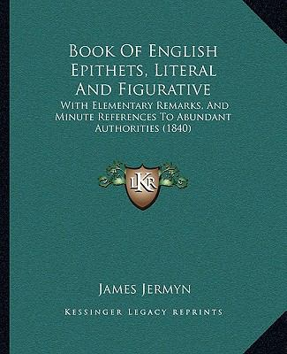 Book of English Epithets, Literal and Figurative : With Elementary Remarks, and Minute References to Abundant Authorities (1840)