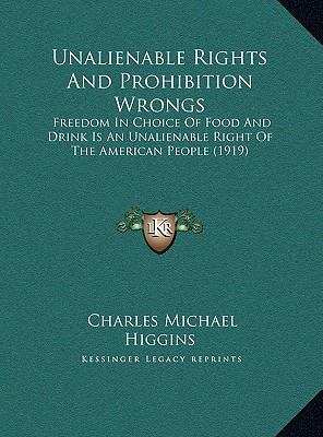 Unalienable Rights and Prohibition Wrongs : Freedom in Choice of Food and Drink Is an Unalienable Right of the American People (1919)