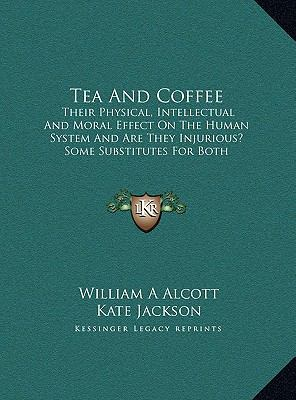 Tea and Coffee : Their Physical, Intellectual and Moral Effect on the Human System and Are They Injurious? Some Substitutes for Both