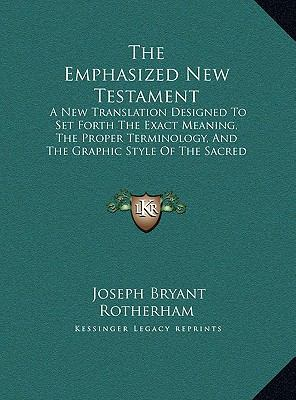Emphasized New Testament : A New Translation Designed to Set Forth the Exact Meaning, the Proper Terminology, and the Graphic Style of the Sacred O