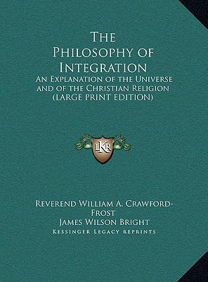 Philosophy of Integration : An Explanation of the Universe and of the Christian Religion (LARGE PRINT EDITION)