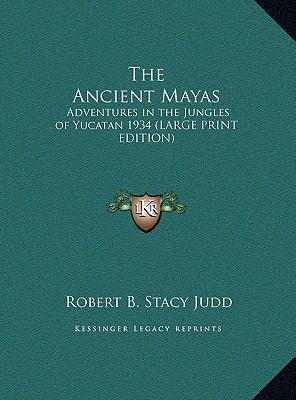 Ancient Mayas : Adventures in the Jungles of Yucatan 1934 (LARGE PRINT EDITION)