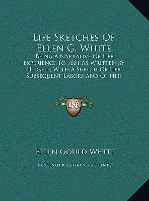 Life Sketches of Ellen G White : Being A Narrative of Her Experience to 1881 As Written by Herself; with A Sketch of Her Subsequent Labors and of Her