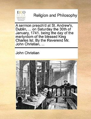 Sermon Preach'D at St Andrew's, Dublin, on Saturday the 30th of January, 1741 Being the Day of the Martyrdom of the Blessed King Charles Ist