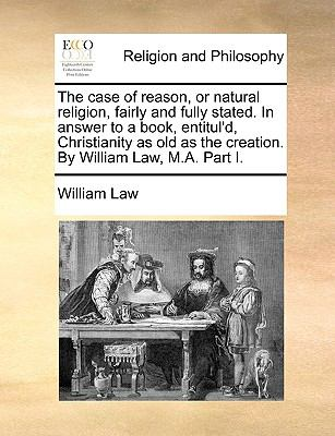 Case of Reason, or Natural Religion, Fairly and Fully Stated in Answer to a Book, Entitul'D, Christianity As Old As the Creation by William Law
