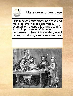 Little Master's Miscellany, or, Divine and Moral Essays in Prose and Verse, Adapted to the Capacities, and Design'D for the Improvement of the Youth O