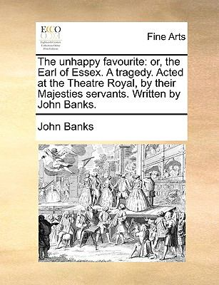 Unhappy Favourite : Or, the Earl of Essex. A tragedy. Acted at the Theatre Royal, by their Majesties servants. Written by John Banks