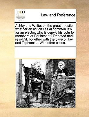 Ashby and White : Or, the great question, whether an action lies at common law for an elector, who Is deny'd his vote for members of Parliament? Debate