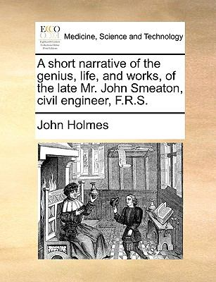 Short Narrative of the Genius, Life, and Works, of the Late Mr John Smeaton, Civil Engineer, F R S