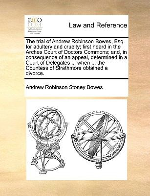Trial of Andrew Robinson Bowes, Esq for Adultery and Cruelty; First Heard in the Arches Court of Doctors Commons; and, in Consequence of an Appe