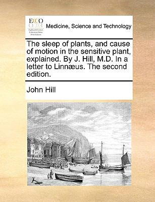 Sleep of Plants, and Cause of Motion in the Sensitive Plant, Explained by J Hill, M D in a Letter to Linnæus The