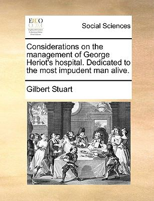 Considerations on the Management of George Heriot's Hospital Dedicated to the Most Impudent Man Alive
