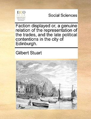 Faction Displayed or, a Genuine Relation of the Representation of the Trades, and the Late Political Contentions in the City of Edinburgh