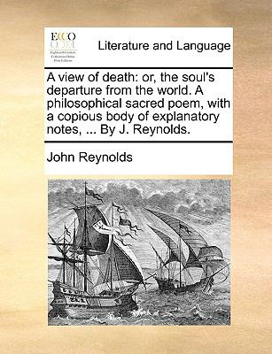 View of Death : Or, the soul's departure from the world. A philosophical sacred poem, with a copious body of explanatory notes, ... by J. Reynolds