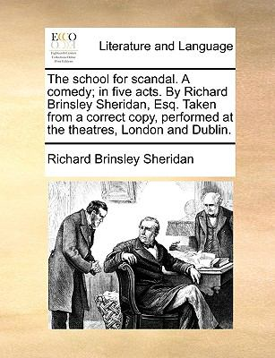 School for Scandal a Comedy; in Five Acts by Richard Brinsley Sheridan, Esq Taken from a Correct Copy, Performed at the Theatres, London and Du