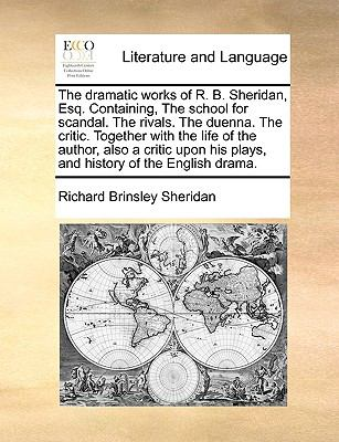 Dramatic Works of R B Sheridan, Esq Containing, the School for Scandal the Rivals the Duenna the Critic Together with the Life of the Autho