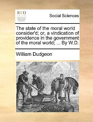 State of the Moral World Consider'D; or, a Vindication of Providence in the Government of the Moral World; by W D