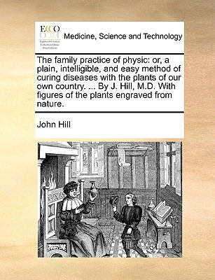 Family Practice of Physic : Or, a plain, intelligible, and easy method of curing diseases with the plants of our own country... . by J. Hill, M. D.