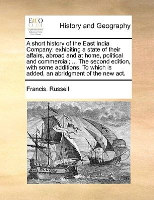Short History of the East India Company : Exhibiting a state of their affairs, abroad and at home, political and commercial; ... the second Edition,