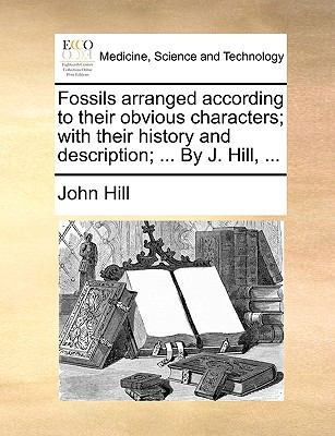Fossils Arranged According to Their Obvious Characters; with Their History and Description; by J Hill