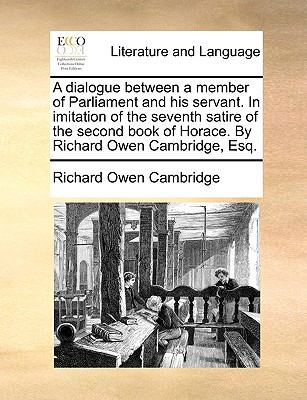 Dialogue Between a Member of Parliament and His Servant in Imitation of the Seventh Satire of the Second Book of Horace by Richard Owen Cambridge