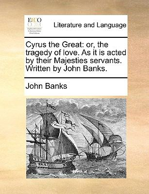Cyrus the Great : Or, the tragedy of love. As it Is acted by their Majesties servants. Written by John Banks
