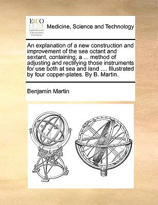 Explanation of a New Construction and Improvement of the Sea Octant and Sextant, Containing, a Method of Adjusting and Rectifying Those Instrum
