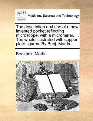Description and Use of a New Invented Pocket Reflecting Microscope, with a Micrometer the Whole Illustrated with Copper-Plate Figures by Ben