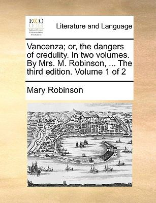 VanCenza; or, the Dangers of Credulity in Two Volumes by Mrs M Robinson, the Third Edition Volume 1 Of