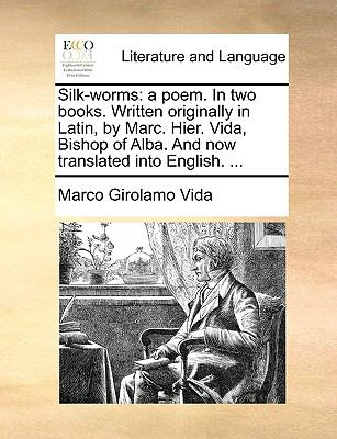 Silk-Worms : A poem. in two books. Written originally in Latin, by Marc. Hier. Vida, Bishop of Alba. and now translated into English... .