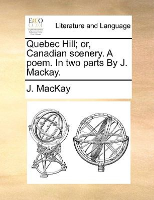 Quebec Hill; or, Canadian Scenery a Poem in Two Parts by J MacKay