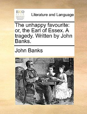 Unhappy Favourite : Or, the Earl of Essex. A tragedy. Written by John Banks