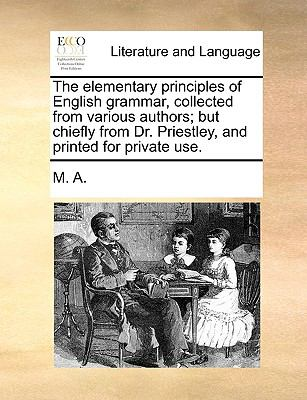 Elementary Principles of English Grammar, Collected from Various Authors; but Chiefly from Dr Priestley, and Printed for Private Use