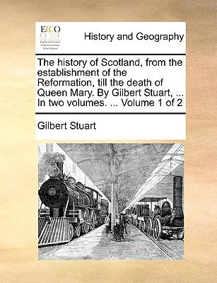History of Scotland, from the Establishment of the Reformation, till the Death of Queen Mary by Gilbert Stuart, In