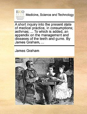 Short Inquiry into the Present State of Medical Practice, in Consumptions; Asthmas; to Which Is Added, an Appendix on the Management and Disease