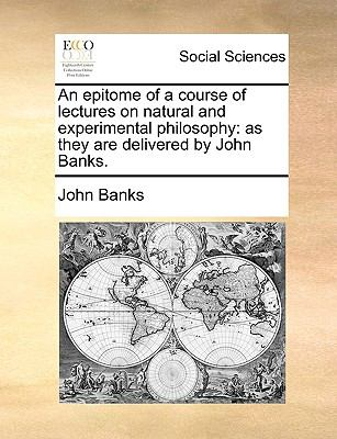 Epitome of a Course of Lectures on Natural and Experimental Philosophy : As they are delivered by John Banks