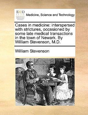 Cases in Medicine : Interspersed with strictures, occasioned by some late medical transactions in the town of Newark. by William Stevenson, M. D.