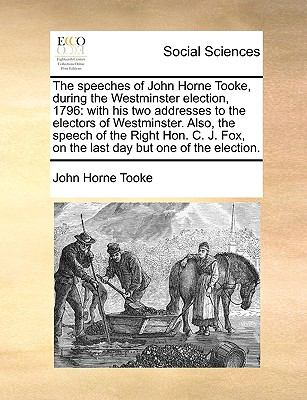Speeches of John Horne Tooke, During the Westminster Election 1796 : With his two addresses to the electors of Westminster. Also, the speech of Th