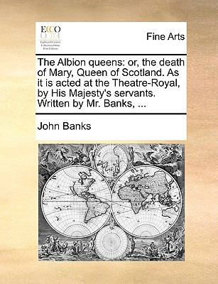 Albion Queens : Or, the death of Mary, Queen of Scotland. As it Is acted at the Theatre-Royal, by His Majesty's servants. Written by Mr. Banks, ...