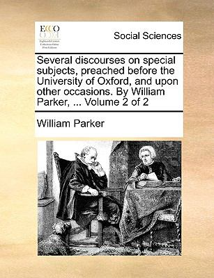 Several Discourses on Special Subjects, Preached Before the University of Oxford, and upon Other Occasions by William Parker
