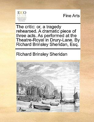 Critic : Or, a tragedy rehearsed. A dramatic piece of three acts. As performed at the Theatre-Royal in Drury-Lane. by Richard Brinsley Sheridan, Es