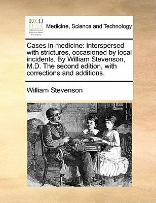 Cases in Medicine : Interspersed with strictures, occasioned by local incidents. by William Stevenson, M. D. the second edition, with corrections and Ad