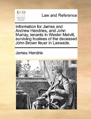 Information for James and Andrew Hendries, and John Murray, Tenants in Wester Melvill, Surviving Trustees of the Deceased John Brown Feuer in Laswade