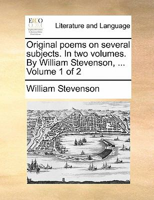 Original Poems on Several Subjects in Two Volumes by William Stevenson, Volume 1 Of