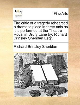 Critic or a Tragedy Rehearsed a Dramatic Piece in Three Acts As It Is Performed at the Theatre Royal in Drury Lane by; Richard Brinsley Sheridan E