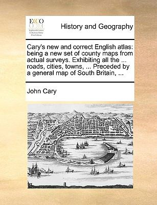 Cary's New and Correct English Atlas : Being a new set of county maps from actual surveys. Exhibiting all the ... roads, cities, towns, ... Preceded By