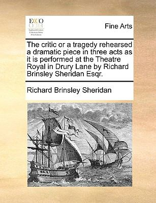 Critic or a Tragedy Rehearsed a Dramatic Piece in Three Acts As It Is Performed at the Theatre Royal in Drury Lane by Richard Brinsley Sheridan Es