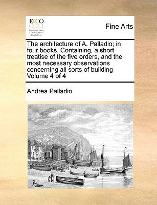 Architecture of a Palladio; in Four Books Containing, a Short Treatise of the Five Orders, and the Most Necessary Observations Concerning All So