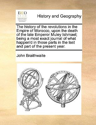 History of the Revolutions in the Empire of Morocco, upon the Death of the Late Emperor Muley Ishmael; Being a Most Exact Journal of What Happen'D