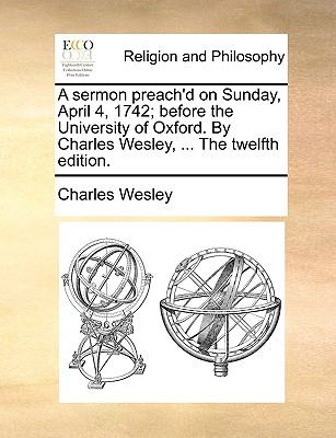 Sermon Preach'D on Sunday, April 4, 1742; Before the University of Oxford by Charles Wesley, the Twelfth Edition